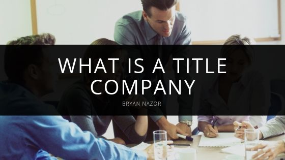Bryan Nazor - What is a Title Company