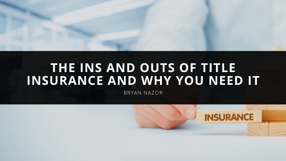 The Ins and Outs of Title Insurance and Why You Need It, According to Bryan Nazor