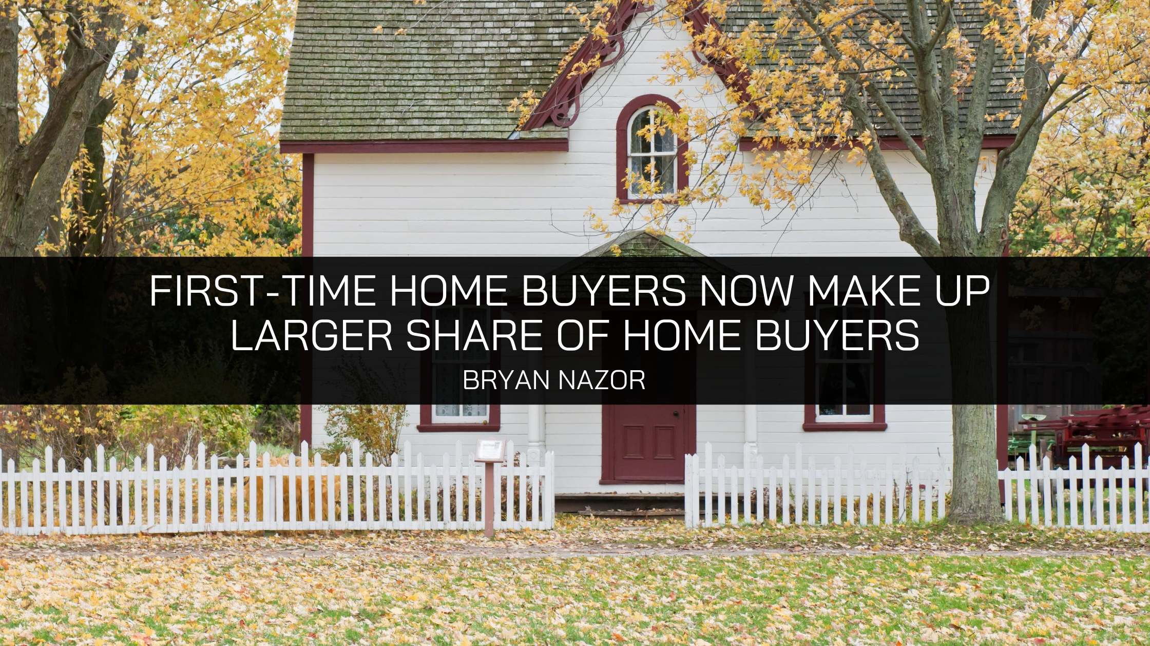 First-time Home Buyers Now Make Up Larger Share of Home Buyers, Says Bryan Nazor